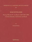 Christoph Paulus: Machtfelder. Herzog Albrecht IV. von Bayern (1447/1465-1508) zwischen Dynastie, Territorium und Reich