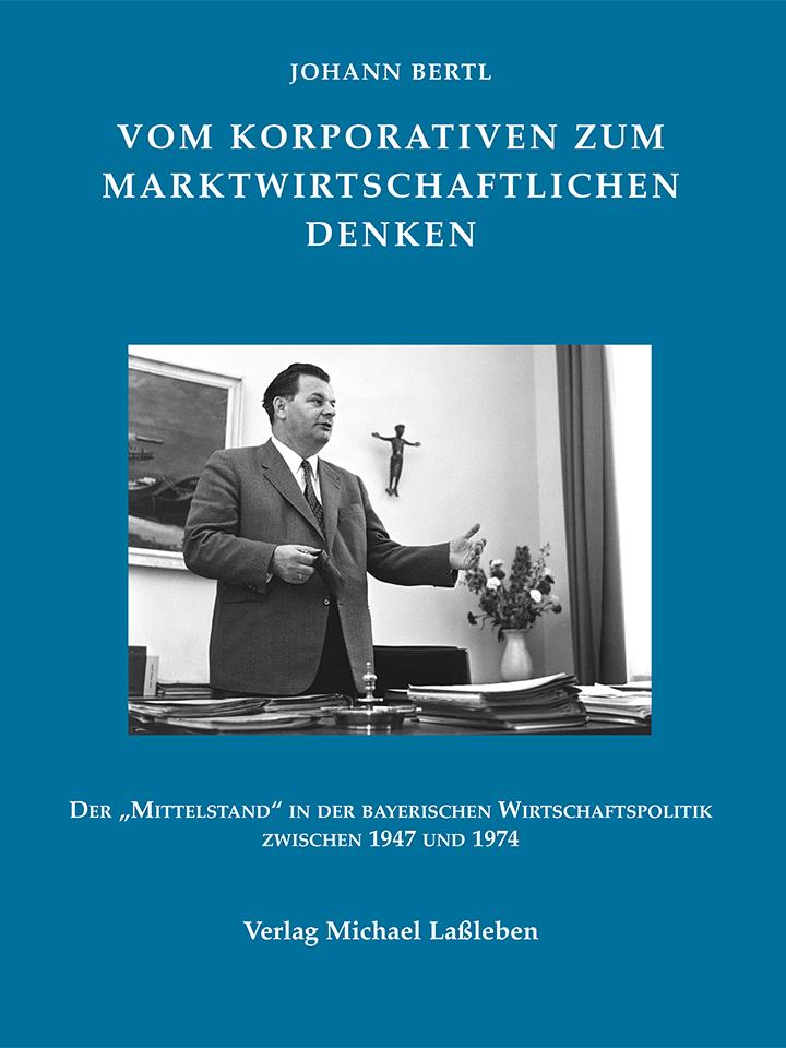 """Johann Bertl: Vom korporativen zum marktwirtschaftlichen Denken. Der """"Mittelstand"""" in der bayerischen Wirtschaftspolitik zwischen 1947 und 1974"""