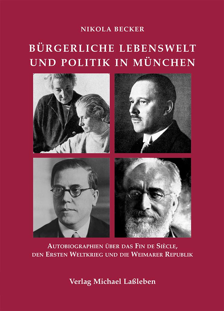 Nikola Becker: Bürgerliche Lebenswelt und Politik in München. Autobiographien über das Fin de Siècle, den Ersten Weltkrieg und die Weimarer Republik