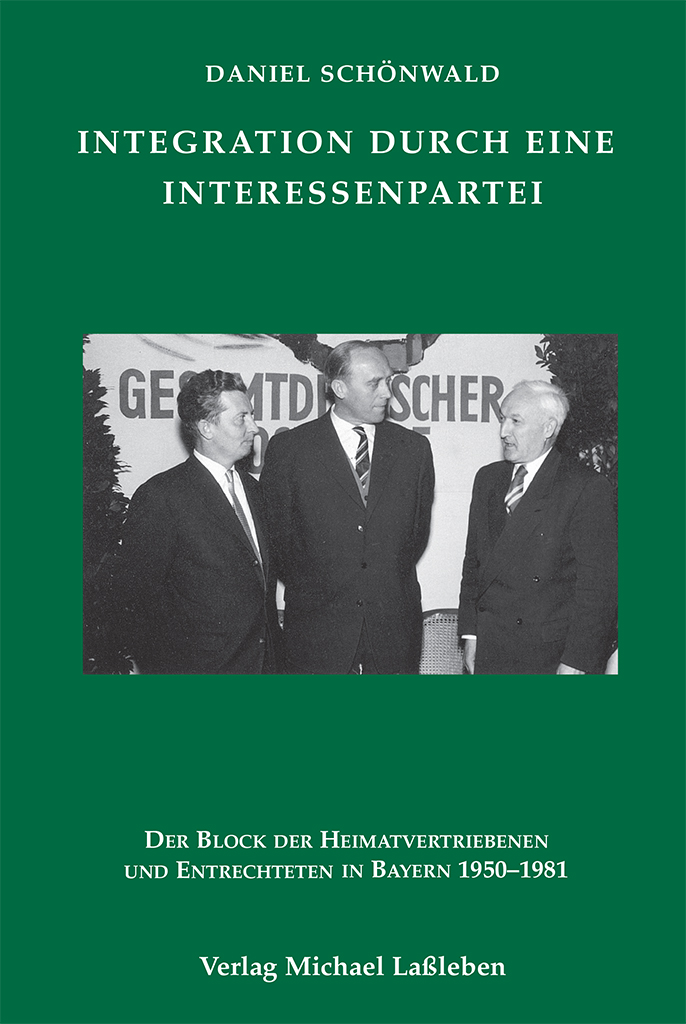 Daniel Schönwald: Integration durch eine Interessenpartei. Der Block der Heimatvertriebenen und Entrechteten in Bayern 1950–1981