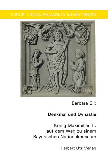 Barbara Six: Denkmal und Dynastie. König Maximilian II. auf dem Weg zu einem Bayerischen Nationalmuseum